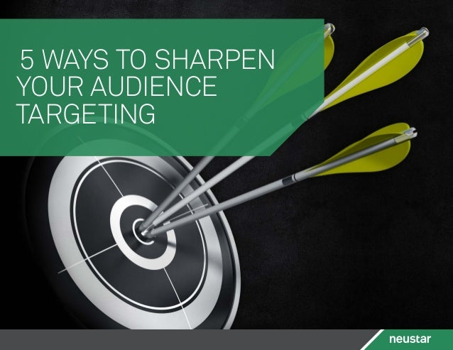 5 WAYS TO SHARPEN YOUR AUDIENCE TARGETING
