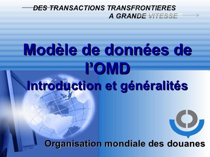 Organisation mondiale des douanes   DES TRANSACTIONS TRANSFRONTIERES   A GRANDE  VITESSE Modèle de données de l'OMD Introd...
