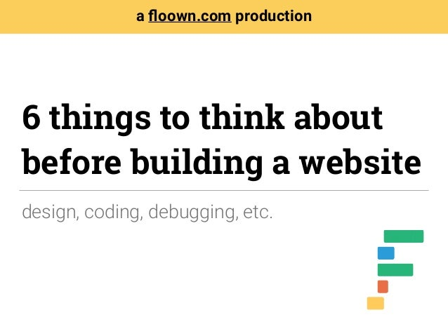 design, coding, debugging, etc. a floown.com production 6 things to think about before building a website