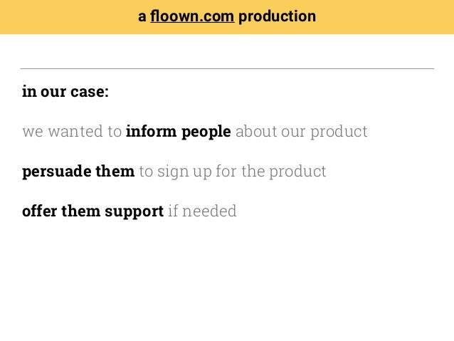 in our case: we wanted to inform people about our product persuade them to sign up for the product offer them support if n...