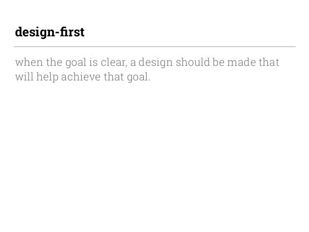 design-first when the goal is clear, a design should be made that will help achieve that goal.