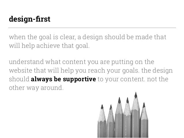 design-first when the goal is clear, a design should be made that will help achieve that goal. understand what content you ...