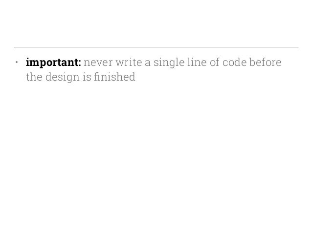 • important: never write a single line of code before the design is finished