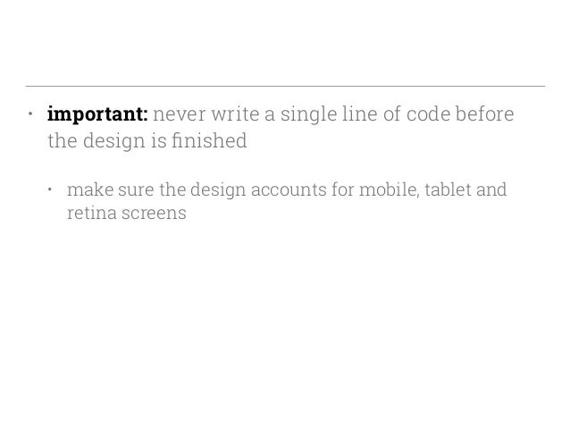• important: never write a single line of code before the design is finished • make sure the design accounts for mobile, ta...