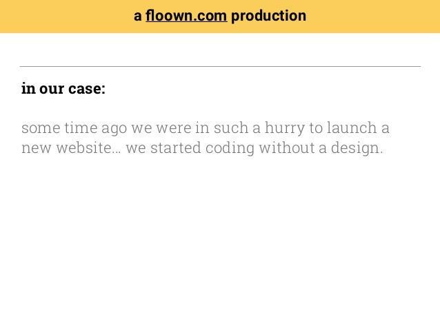 in our case: some time ago we were in such a hurry to launch a new website… we started coding without a design. a floown.co...