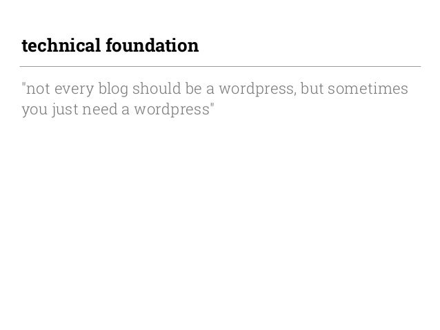 """technical foundation """"not every blog should be a wordpress, but sometimes you just need a wordpress"""""""
