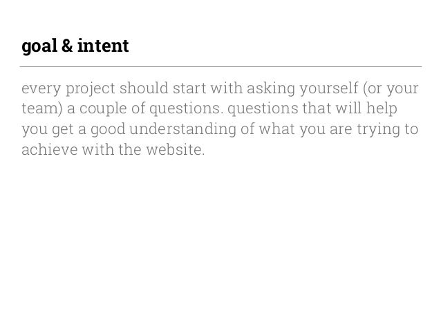 goal & intent every project should start with asking yourself (or your team) a couple of questions. questions that will he...