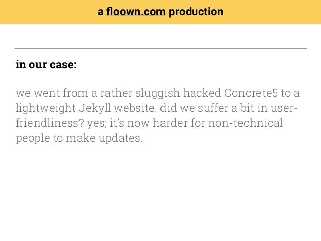 in our case: we went from a rather sluggish hacked Concrete5 to a lightweight Jekyll website. did we suffer a bit in user-...