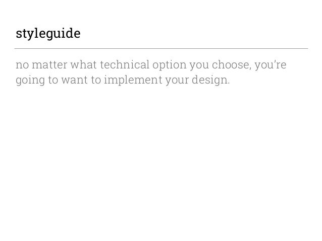 styleguide no matter what technical option you choose, you're going to want to implement your design.
