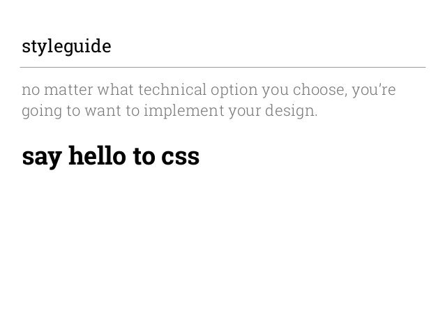 styleguide no matter what technical option you choose, you're going to want to implement your design. say hello to css