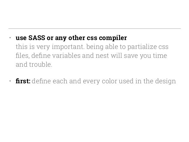 • use SASS or any other css compiler this is very important. being able to partialize css files, define variables and nest ...
