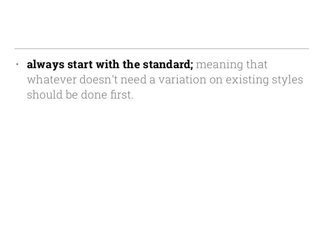 • always start with the standard; meaning that whatever doesn't need a variation on existing styles should be done first.