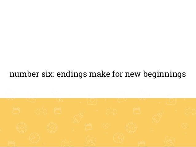 number six: endings make for new beginnings