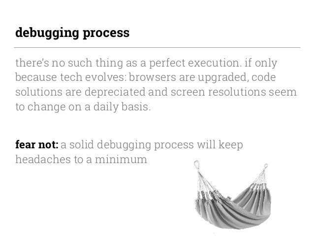 debugging process there's no such thing as a perfect execution. if only because tech evolves: browsers are upgraded, code ...