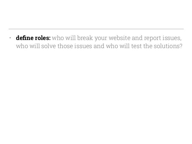 • define roles: who will break your website and report issues, who will solve those issues and who will test the solutions?