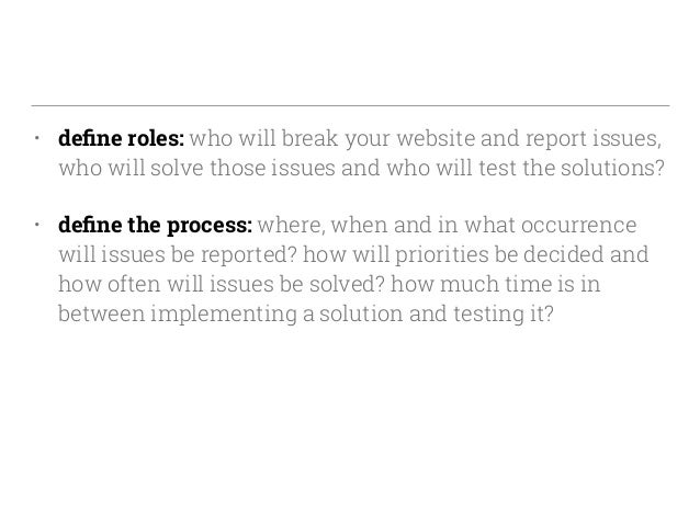 • define roles: who will break your website and report issues, who will solve those issues and who will test the solutions?...