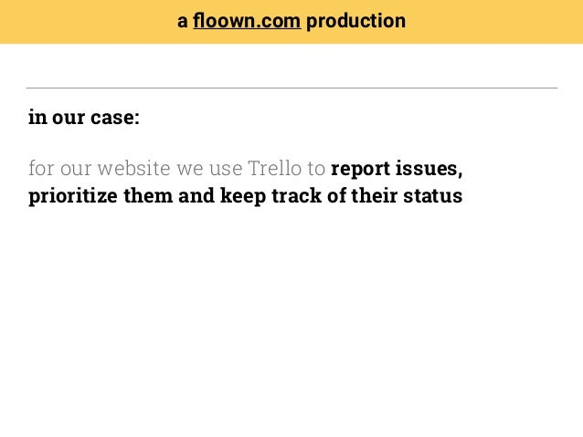 in our case: for our website we use Trello to report issues, prioritize them and keep track of their status a floown.com pr...