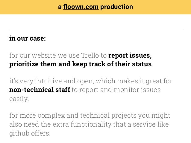 in our case: for our website we use Trello to report issues, prioritize them and keep track of their status it's very intu...