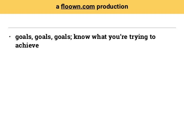 • goals, goals, goals; know what you're trying to achieve a floown.com production