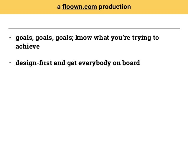 • goals, goals, goals; know what you're trying to achieve • design-first and get everybody on board a floown.com production