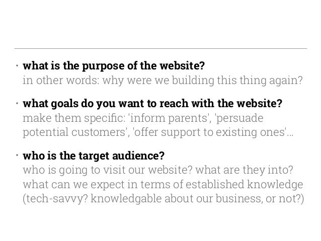 • what is the purpose of the website? in other words: why were we building this thing again? • what goals do you want to ...