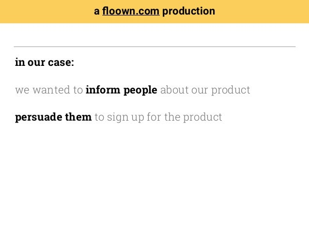 in our case: we wanted to inform people about our product persuade them to sign up for the product a floown.com production