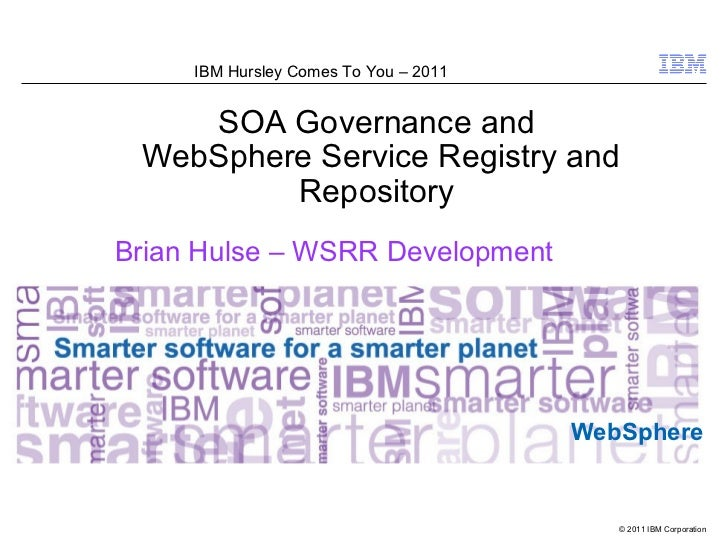 IBM Hursley Comes To You – 2011    SOA Governance and WebSphere Service Registry and         RepositoryBrian Hulse – WSRR ...