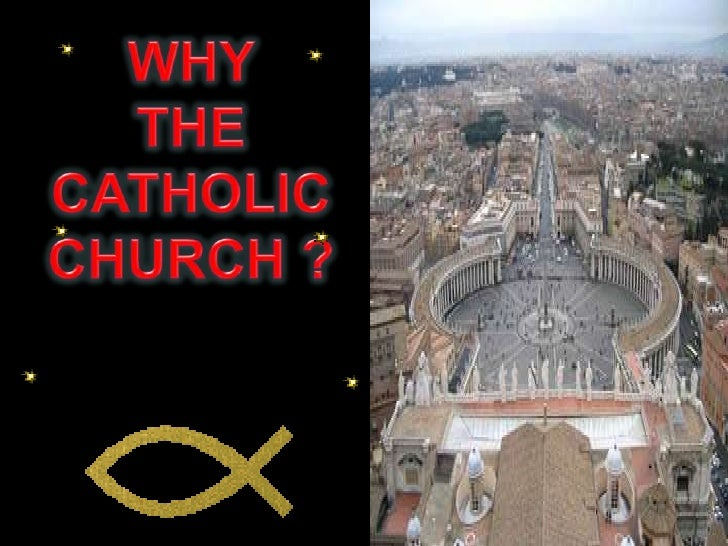 explain why the catholic church was Why the church is important the institutional church is for every believer tony campolo excerpted from 'letters to a young evangelical' | may 1, 2007 dear timothy and junia.