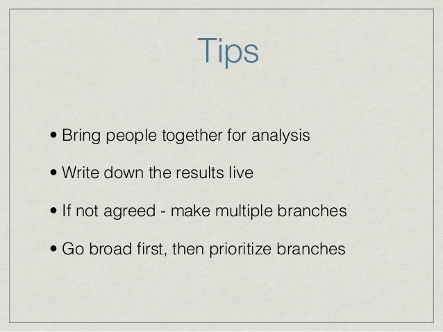 Tips • Bring people together for analysis • Write down the results live • If not agreed - make multiple branches • Go broa...