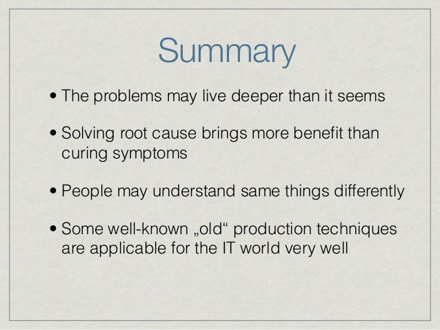 Summary • The problems may live deeper than it seems • Solving root cause brings more benefit than curing symptoms • People...