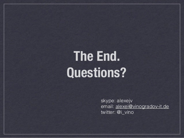 The End. Questions? skype: alexejv email: alexei@vinogradov-it.de twitter: @i_vino