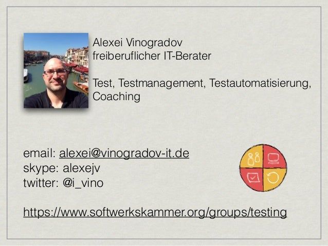 Alexei Vinogradov freiberuflicher IT-Berater  Test, Testmanagement, Testautomatisierung, Coaching email: alexei@vinogra...