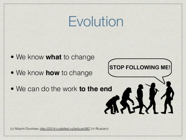 Evolution • We know what to change • We know how to change • We can do the work to the end (c) Maxim Dorofeev http://2014....