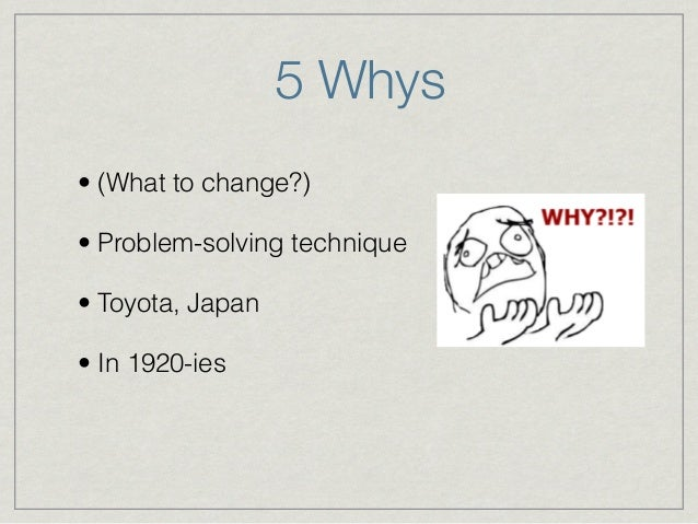 5 Whys • (What to change?) • Problem-solving technique • Toyota, Japan • In 1920-ies