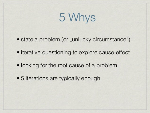 """5 Whys • state a problem (or """"unlucky circumstance"""") • iterative questioning to explore cause-effect • looking for the roo..."""
