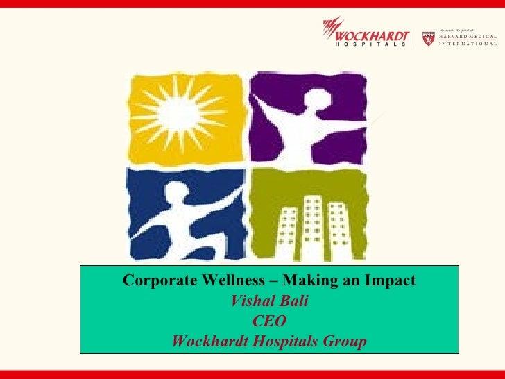 Corporate Wellness – Making an Impact              Vishal Bali                 CEO      Wockhardt Hospitals Group