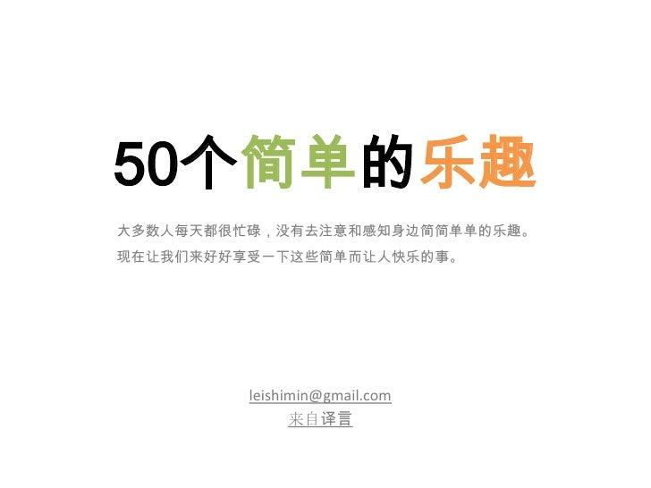 50个简单的乐趣<br />大多数人每天都很忙碌,没有去注意和感知身边简简单单的乐趣。<br />现在让我们来好好享受一下这些简单而让人快乐的事。<br />leishimin@gmail.com<br />来自译言<br />
