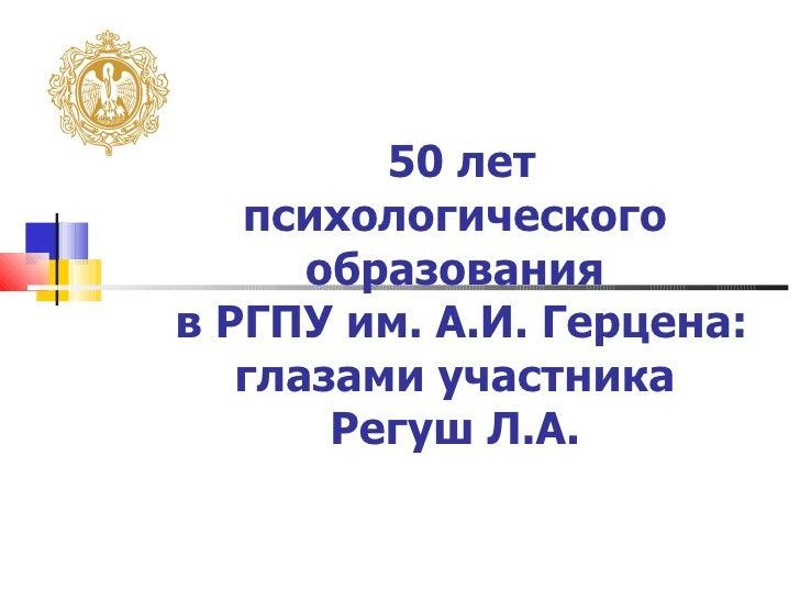 50 лет   психологического      образованияв РГПУ им. А.И. Герцена:   глазами участника       Регуш Л.А.