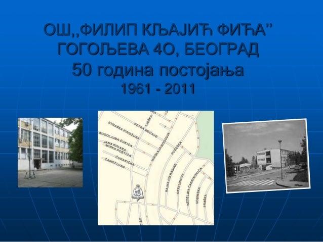 ОШ,,ФИЛИП КЉАЈИЋ ФИЋА'' ГОГОЉЕВА 4О, БЕОГРАД 50 година постојања 1961 - 2011