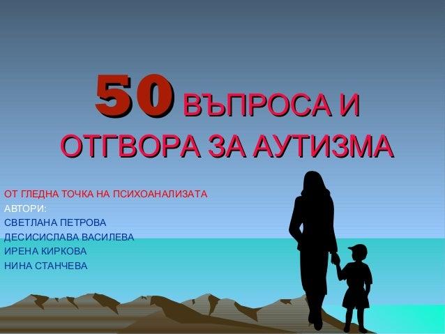 50 ВЪПРОСА И  ОТГВОРА ЗА АУТИЗМА ОТ ГЛЕДНА ТОЧКА НА ПСИХОАНАЛИЗАТА АВТОРИ: СВЕТЛАНА ПЕТРОВА ДЕСИСИСЛАВА ВАСИЛЕВА ИРЕНА КИР...