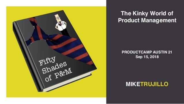 Fifty Shades of P&M The Kinky World of Product Management MIKETRUJILLO PRODUCTCAMP AUSTIN 21 Sep 15, 2018