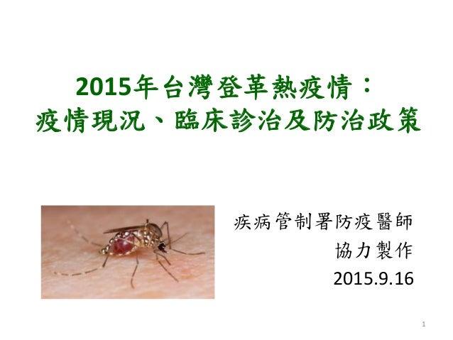 2015年台灣登革熱疫情: 疫情現況、臨床診治及防治政策 疾病管制署防疫醫師 協力製作 2015.9.16 1