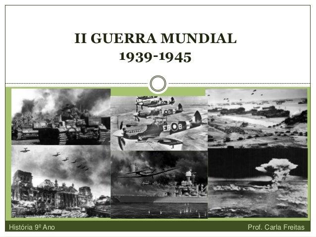 II GUERRA MUNDIAL 1939-1945 História 9º Ano Prof. Carla Freitas