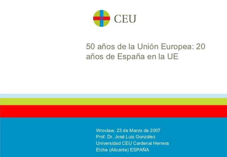 50 años de la Unión Europea: 20 años de España en la UE Wroclaw, 23 de Marzo de 2007 Prof. Dr. José Luis González Universi...
