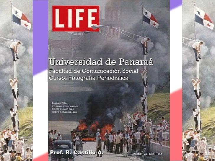 Universidad de Panamá Facultad de Comunicación Social Curso: Fotografía Periodística Prof. R. Castillo A.