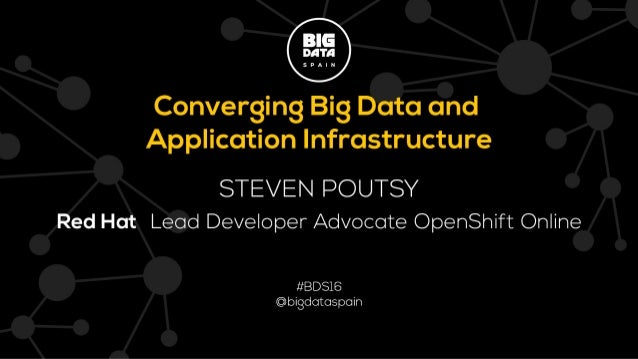 Converging Big Data and Application Infrastructure Steven Pousty OpenShift/Red Hat @TheSteve0 on Twitter, IRC,SmugMug,Gith...