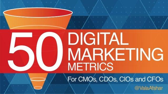 50  DIGITAL MARKETING METRICS  For CMOs, CDOs, CIOs and CFOs @ValaAfshar