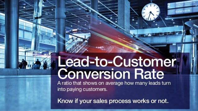 Lead-to-Customer Conversion Rate A ratio that shows on average how many leads turn into paying customers.  Know if your sa...