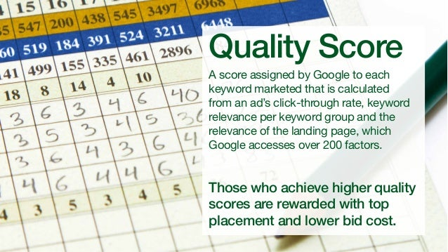 Quality Score  A score assigned by Google to each keyword marketed that is calculated from an ad's click-through rate, key...