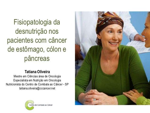 Fisiopatologia da   desnutrição nospacientes com câncerde estômago, cólon e      pâncreas              Tatiana Oliveira   ...